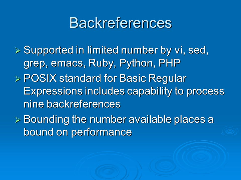 Backreferences  Supported in limited number by vi, sed, grep, emacs, Ruby, Python, PHP  POSIX standard for Basic Regular Expressions includes capability to process nine backreferences  Bounding the number available places a bound on performance