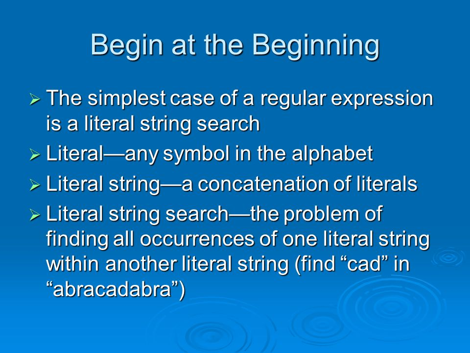 Begin at the Beginning  The simplest case of a regular expression is a literal string search  Literal—any symbol in the alphabet  Literal string—a concatenation of literals  Literal string search—the problem of finding all occurrences of one literal string within another literal string (find cad in abracadabra )