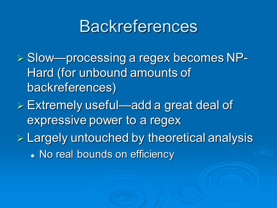 Backreferences  Slow—processing a regex becomes NP- Hard (for unbound amounts of backreferences)  Extremely useful—add a great deal of expressive power to a regex  Largely untouched by theoretical analysis No real bounds on efficiency No real bounds on efficiency