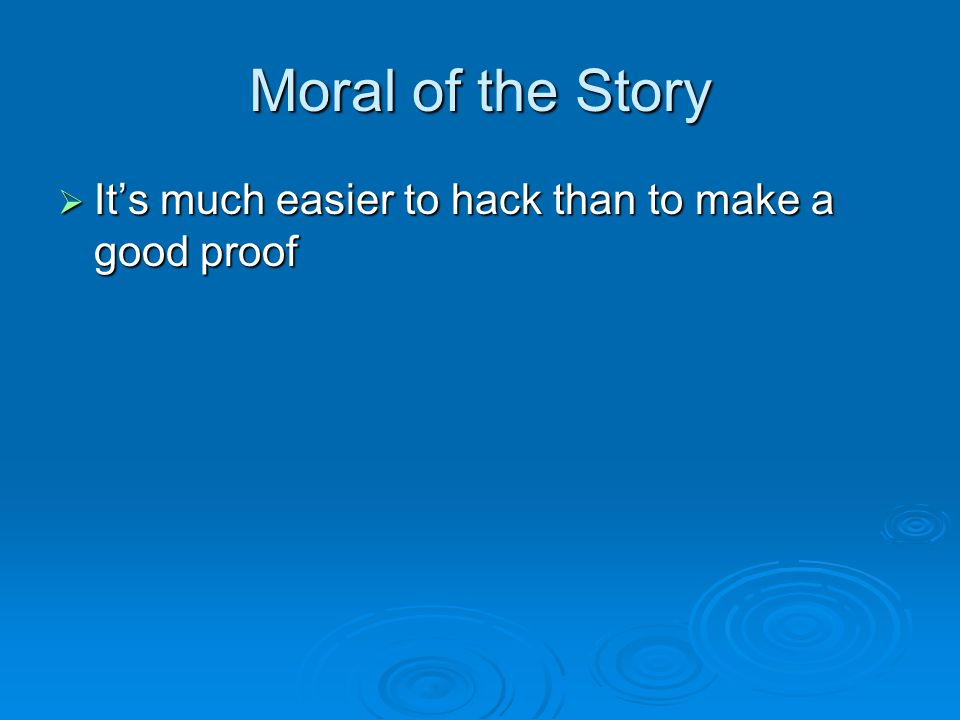 Moral of the Story  It's much easier to hack than to make a good proof