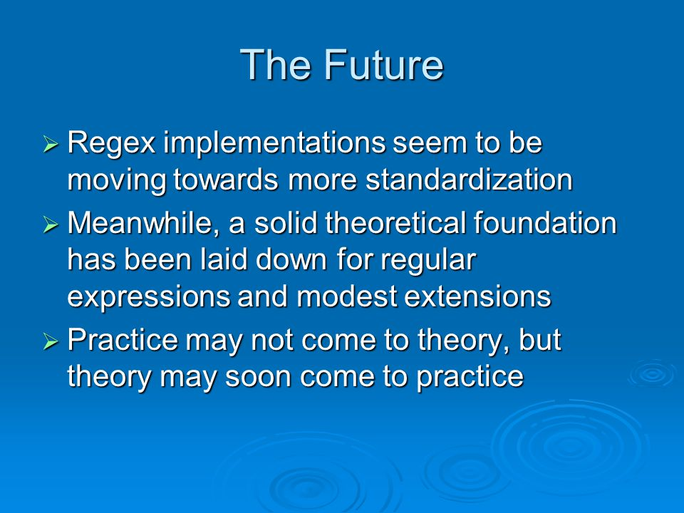 The Future  Regex implementations seem to be moving towards more standardization  Meanwhile, a solid theoretical foundation has been laid down for regular expressions and modest extensions  Practice may not come to theory, but theory may soon come to practice