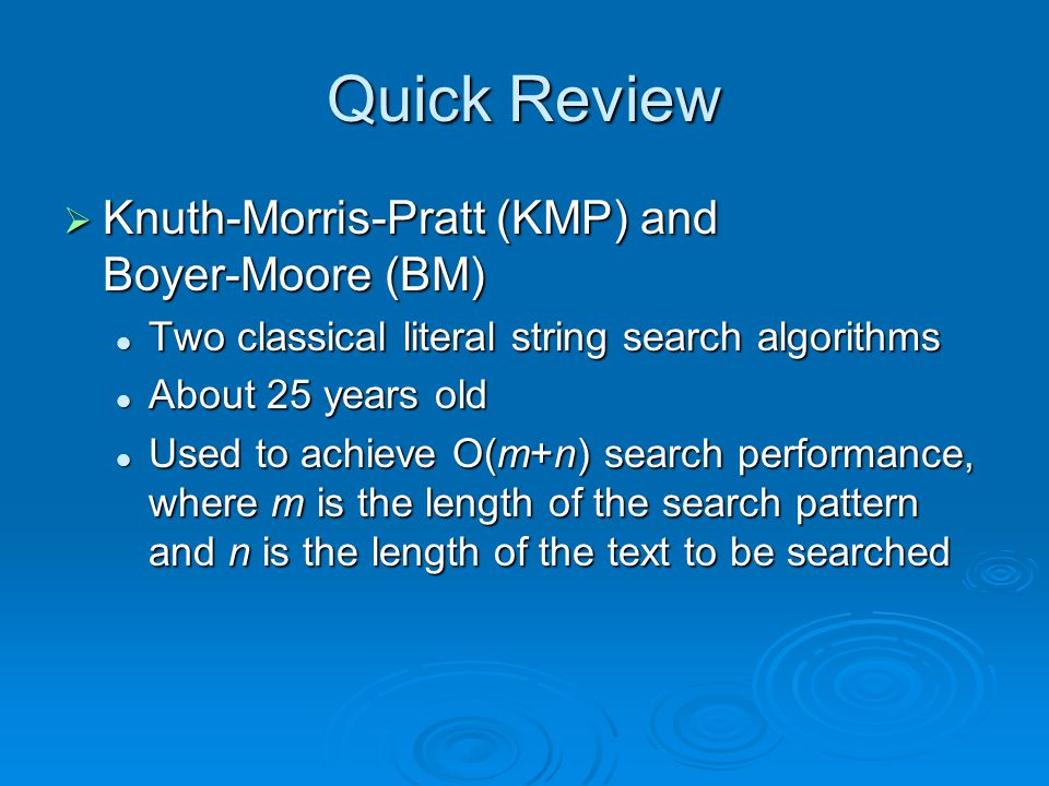 Quick Review  Knuth-Morris-Pratt (KMP) and Boyer-Moore (BM) Two classical literal string search algorithms Two classical literal string search algorithms About 25 years old About 25 years old Used to achieve O(m+n) search performance, where m is the length of the search pattern and n is the length of the text to be searched Used to achieve O(m+n) search performance, where m is the length of the search pattern and n is the length of the text to be searched