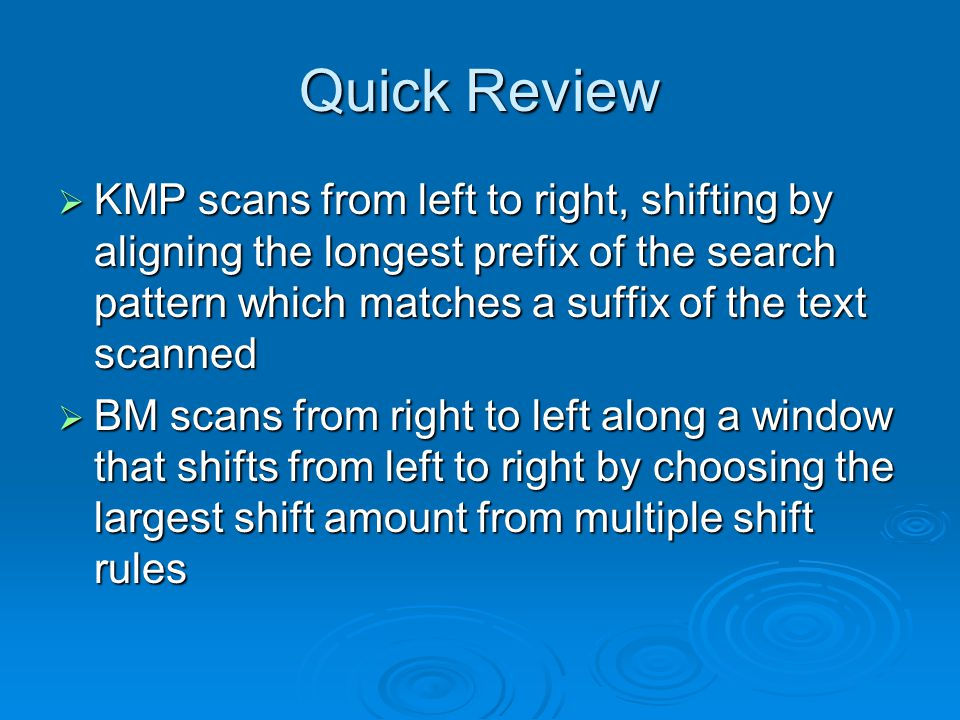 Quick Review  KMP scans from left to right, shifting by aligning the longest prefix of the search pattern which matches a suffix of the text scanned  BM scans from right to left along a window that shifts from left to right by choosing the largest shift amount from multiple shift rules