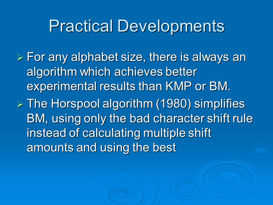Practical Developments  For any alphabet size, there is always an algorithm which achieves better experimental results than KMP or BM.