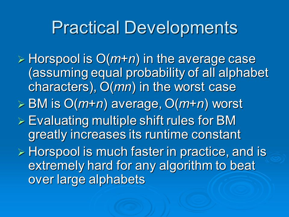 Practical Developments  Horspool is O(m+n) in the average case (assuming equal probability of all alphabet characters), O(mn) in the worst case  BM is O(m+n) average, O(m+n) worst  Evaluating multiple shift rules for BM greatly increases its runtime constant  Horspool is much faster in practice, and is extremely hard for any algorithm to beat over large alphabets