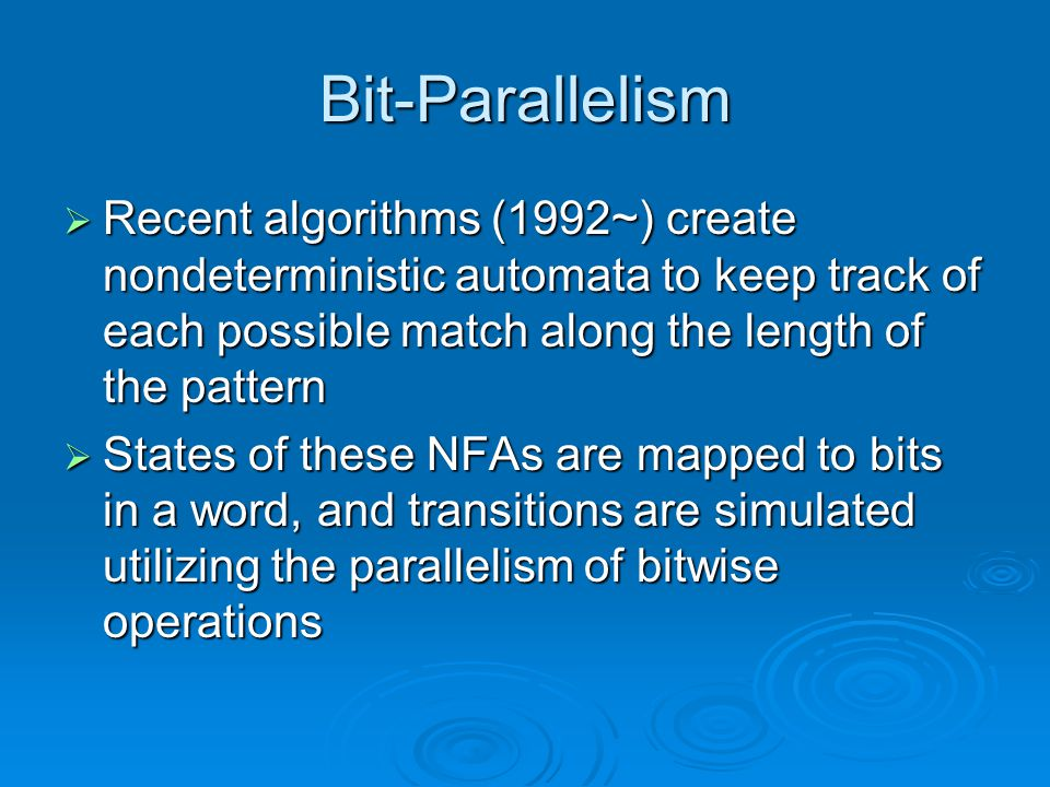 Bit-Parallelism  Recent algorithms (1992~) create nondeterministic automata to keep track of each possible match along the length of the pattern  States of these NFAs are mapped to bits in a word, and transitions are simulated utilizing the parallelism of bitwise operations