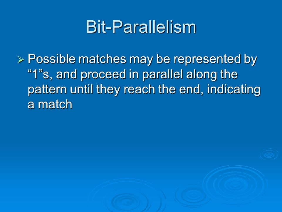 Bit-Parallelism  Possible matches may be represented by 1 s, and proceed in parallel along the pattern until they reach the end, indicating a match