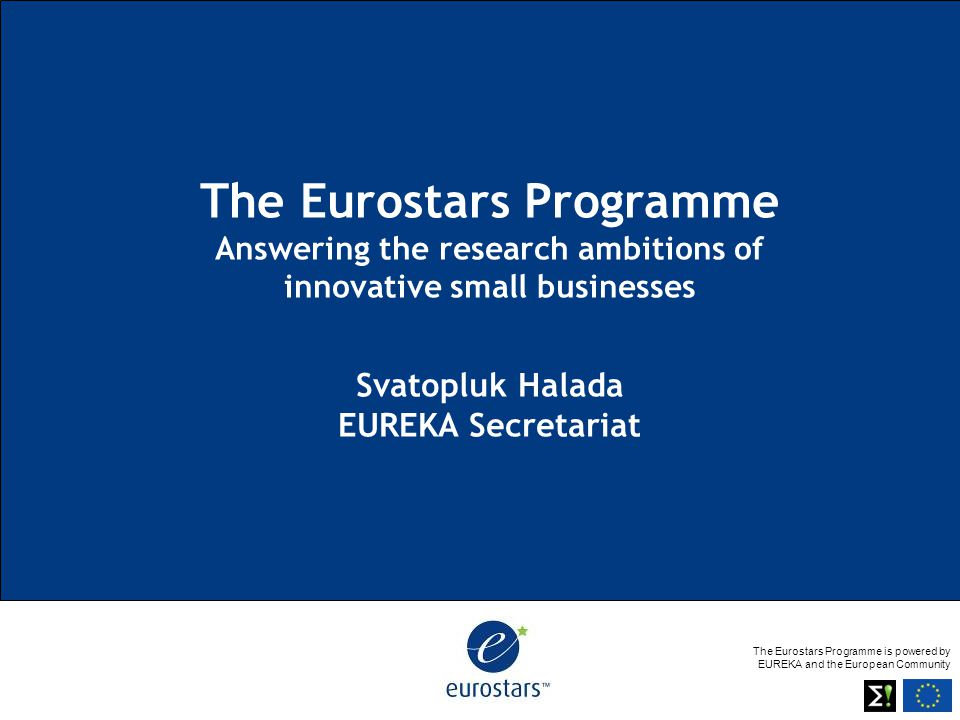 The Eurostars Programme is powered by EUREKA and the European Community The Eurostars Programme Answering the research ambitions of innovative small b