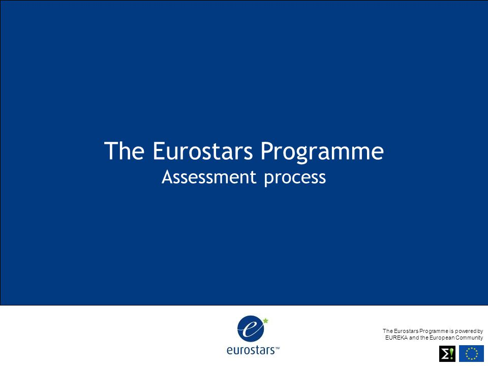 The Eurostars Programme is powered by EUREKA and the European Community The Eurostars Programme Assessment process