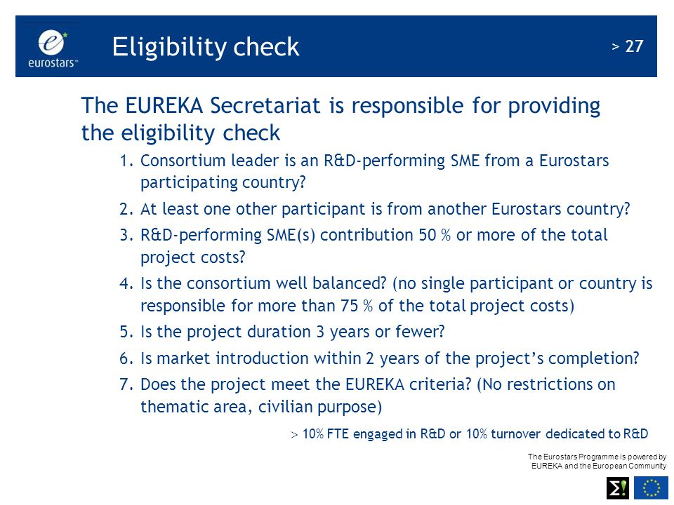 The Eurostars Programme is powered by EUREKA and the European Community > 27 E ligibility check The EUREKA Secretariat is responsible for providing th