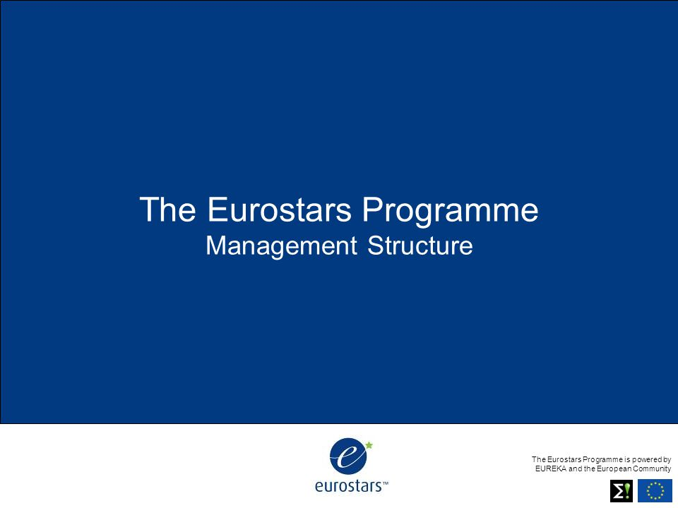 The Eurostars Programme is powered by EUREKA and the European Community The Eurostars Programme Management Structure