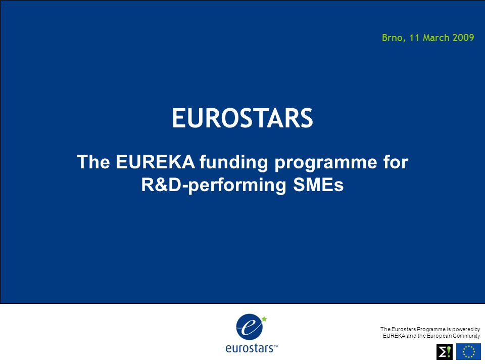 The Eurostars Programme is powered by EUREKA and the European Community Brno, 11 March 2009 EUROSTARS The EUREKA funding programme for R&D-performing SMEs