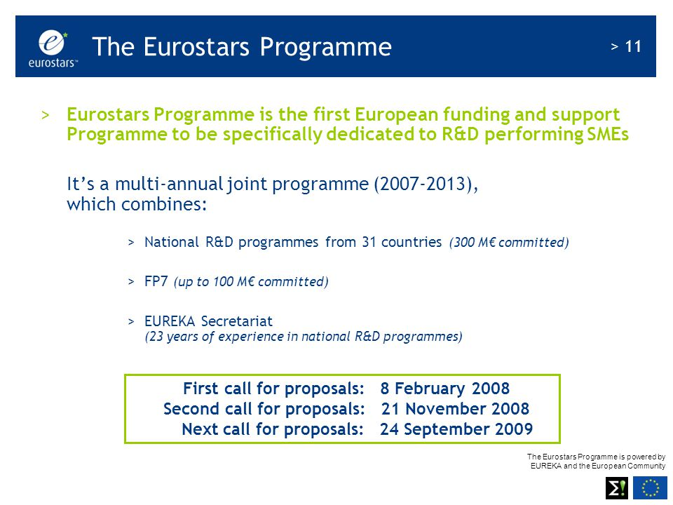 The Eurostars Programme is powered by EUREKA and the European Community > 11 > Eurostars Programme is the first European funding and support Programme to be specifically dedicated to R&D performing SMEs It's a multi-annual joint programme (2007-2013), which combines: >National R&D programmes from 31 countries (300 M€ committed) >FP7 (up to 100 M€ committed) >EUREKA Secretariat (23 years of experience in national R&D programmes) First call for proposals: 8 February 2008 Second call for proposals: 21 November 2008 Next call for proposals: 24 September 2009 The Eurostars Programme