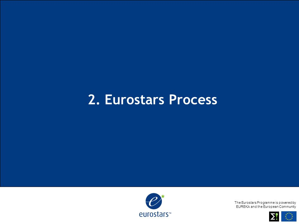 The Eurostars Programme is powered by EUREKA and the European Community 2. Eurostars Process