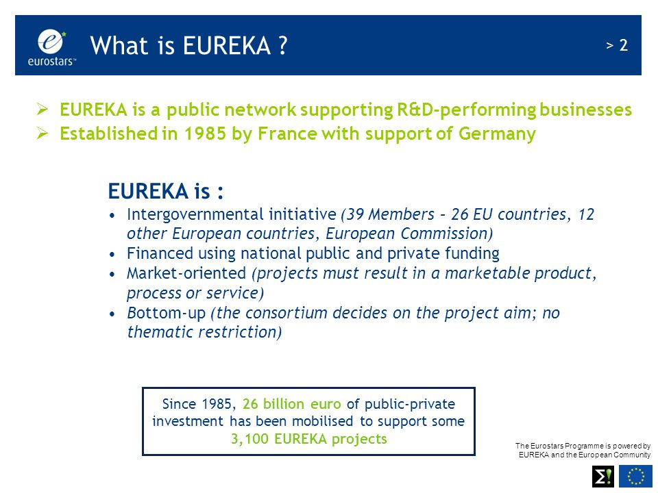 The Eurostars Programme is powered by EUREKA and the European Community > 13 Austria Belgium Croatia Cyprus Czech Republic Denmark Estonia Finland France Germany Greece Hungary Iceland Ireland Israel Italy Latvia Lithuania Luxembourg The Netherlands Norway Poland Portugal Romania Slovakia Slovenia Spain Sweden Switzerland Turkey United Kingdom Status June 2008 Eurostars member countries