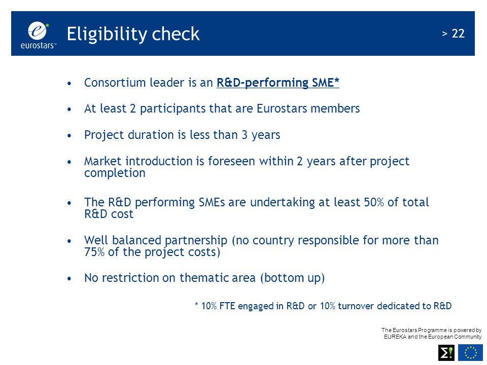 The Eurostars Programme is powered by EUREKA and the European Community > 22 Eligibility check Consortium leader is an R&D-performing SME* At least 2 participants that are Eurostars members Project duration is less than 3 years Market introduction is foreseen within 2 years after project completion The R&D performing SMEs are undertaking at least 50% of total R&D cost Well balanced partnership (no country responsible for more than 75% of the project costs) No restriction on thematic area (bottom up) * 10% FTE engaged in R&D or 10% turnover dedicated to R&D