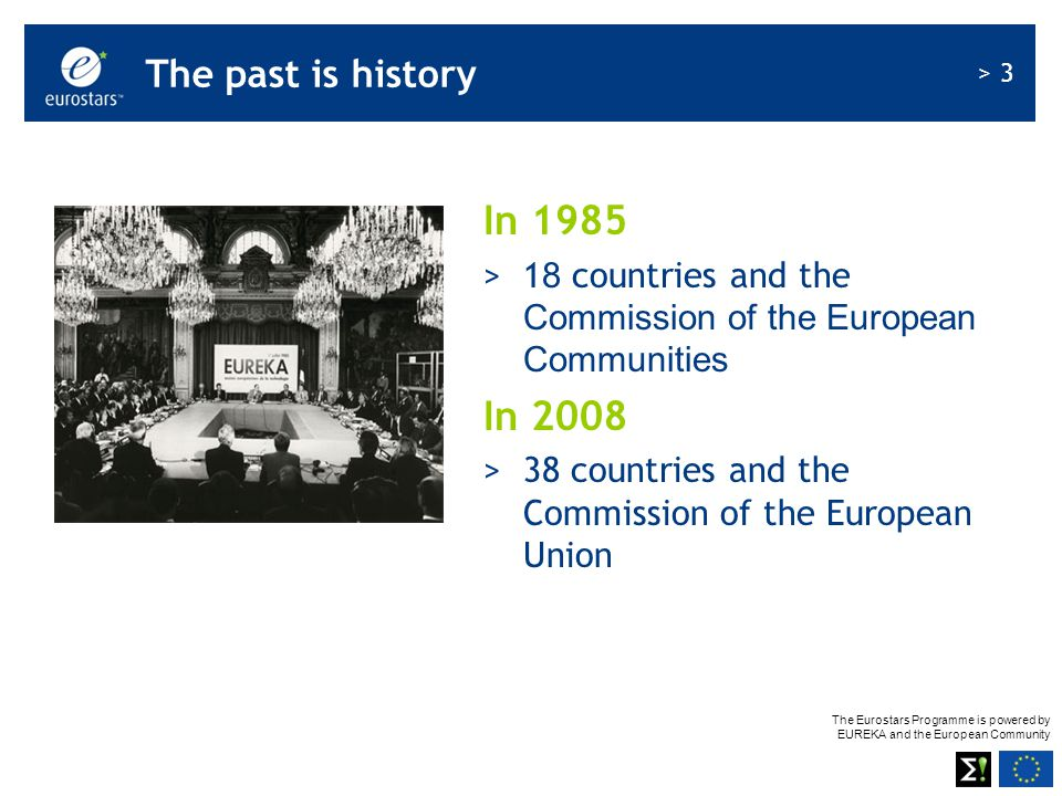 The Eurostars Programme is powered by EUREKA and the European Community > 3 The past is history In 1985 >1 8 countries and the Commission of the European Communities In 2008 >38 countries and the Commission of the European Union