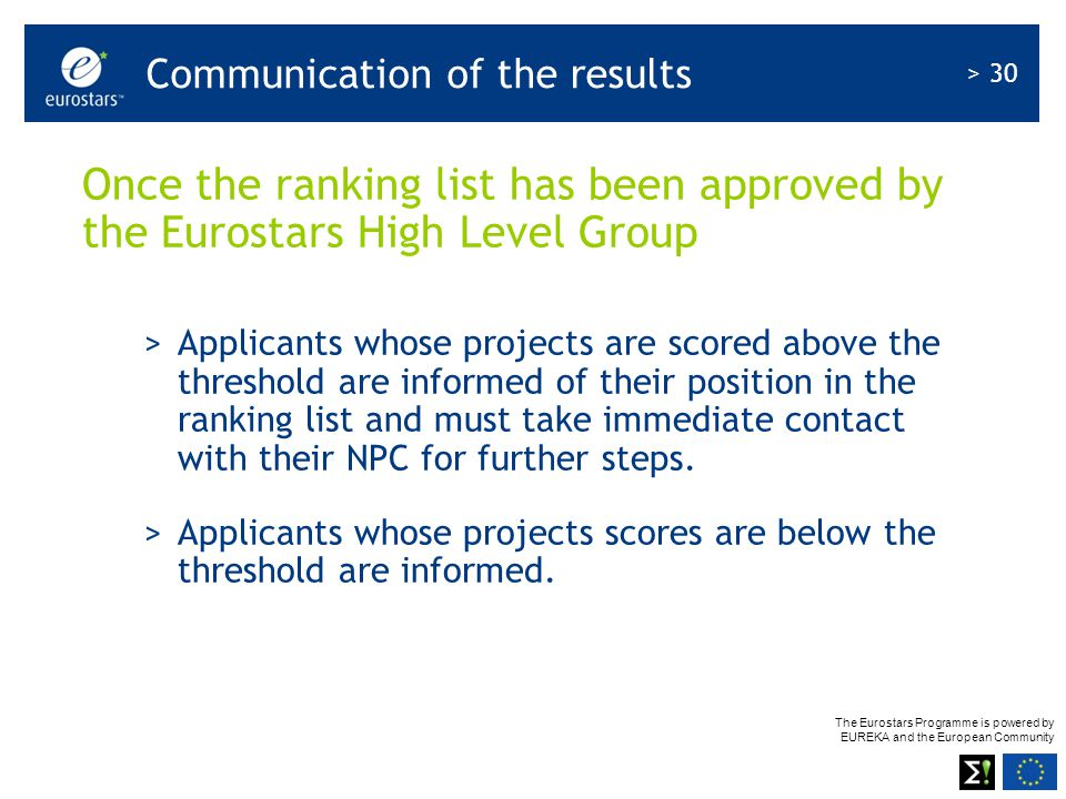 The Eurostars Programme is powered by EUREKA and the European Community > 30 Once the ranking list has been approved by the Eurostars High Level Group >Applicants whose projects are scored above the threshold are informed of their position in the ranking list and must take immediate contact with their NPC for further steps.