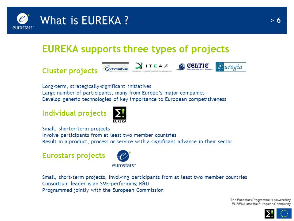 The Eurostars Programme is powered by EUREKA and the European Community > 6 EUREKA supports three types of projects Cluster projects Long-term, strategically-significant initiatives Large number of participants, many from Europe's major companies Develop generic technologies of key importance to European competitiveness Individual projects Small, shorter-term projects Involve participants from at least two member countries Result in a product, process or service with a significant advance in their sector Eurostars projects Small, short-term projects, involving participants from at least two member countries Consortium leader is an SME-performing R&D Programmed jointly with the European Commission What is EUREKA