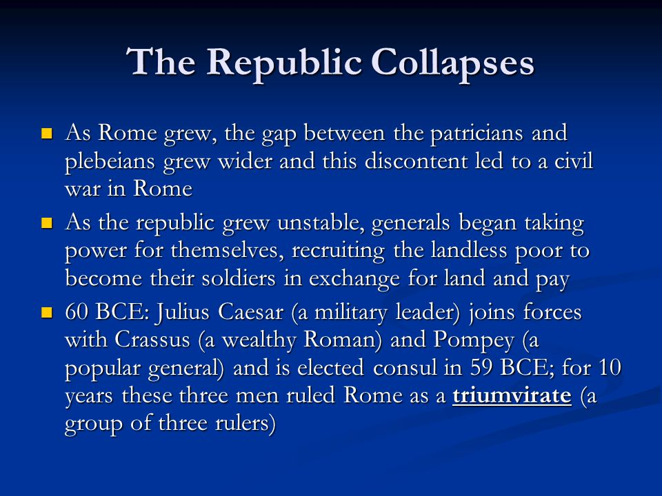 The Republic Collapses As Rome grew, the gap between the patricians and plebeians grew wider and this discontent led to a civil war in Rome As Rome gr