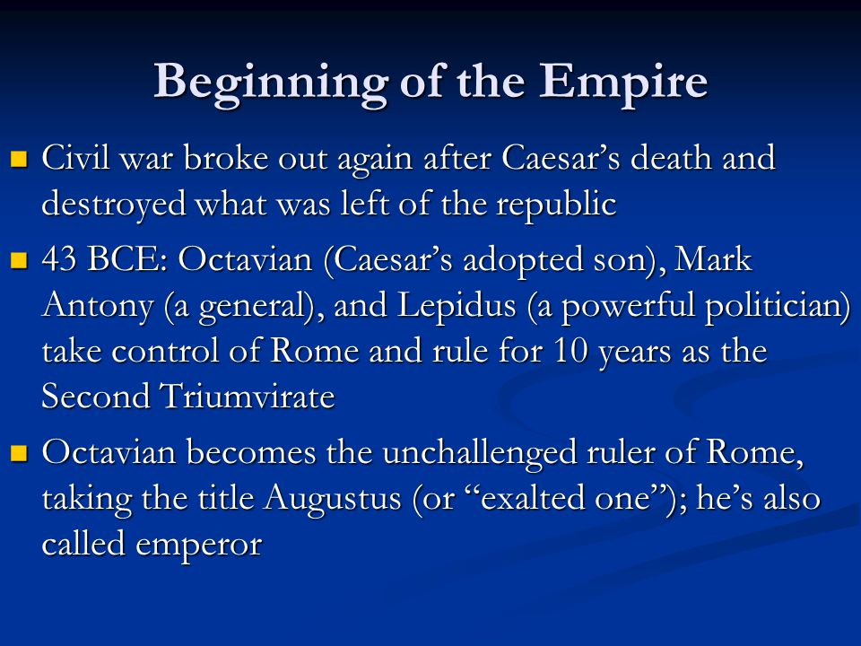 Beginning of the Empire Civil war broke out again after Caesar's death and destroyed what was left of the republic Civil war broke out again after Caesar's death and destroyed what was left of the republic 43 BCE: Octavian (Caesar's adopted son), Mark Antony (a general), and Lepidus (a powerful politician) take control of Rome and rule for 10 years as the Second Triumvirate 43 BCE: Octavian (Caesar's adopted son), Mark Antony (a general), and Lepidus (a powerful politician) take control of Rome and rule for 10 years as the Second Triumvirate Octavian becomes the unchallenged ruler of Rome, taking the title Augustus (or exalted one ); he's also called emperor Octavian becomes the unchallenged ruler of Rome, taking the title Augustus (or exalted one ); he's also called emperor
