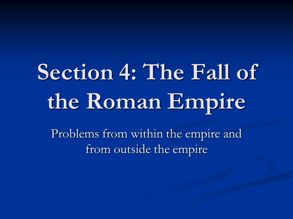 Section 4: The Fall of the Roman Empire Problems from within the empire and from outside the empire