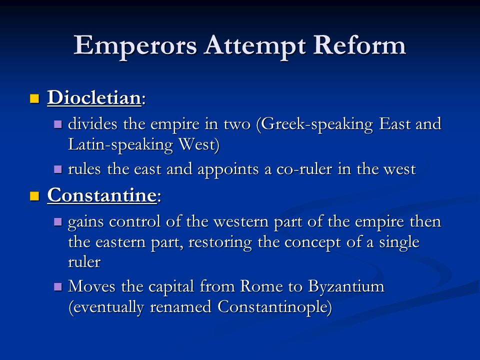 Emperors Attempt Reform Diocletian: Diocletian: divides the empire in two (Greek-speaking East and Latin-speaking West) divides the empire in two (Gre