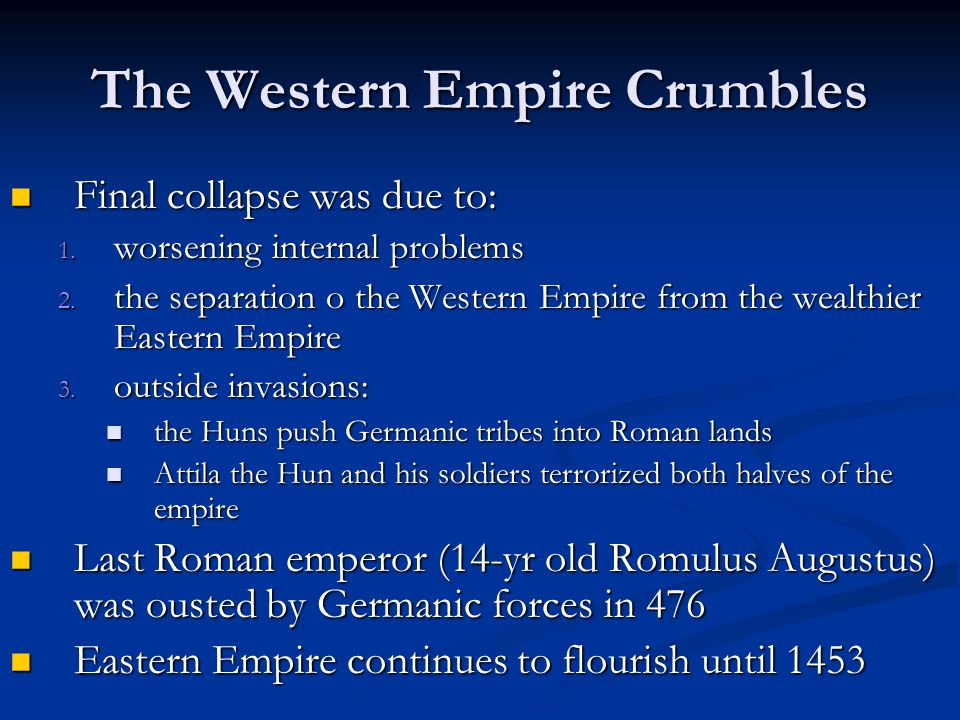 The Western Empire Crumbles Final collapse was due to: Final collapse was due to: 1. worsening internal problems 2. the separation o the Western Empir