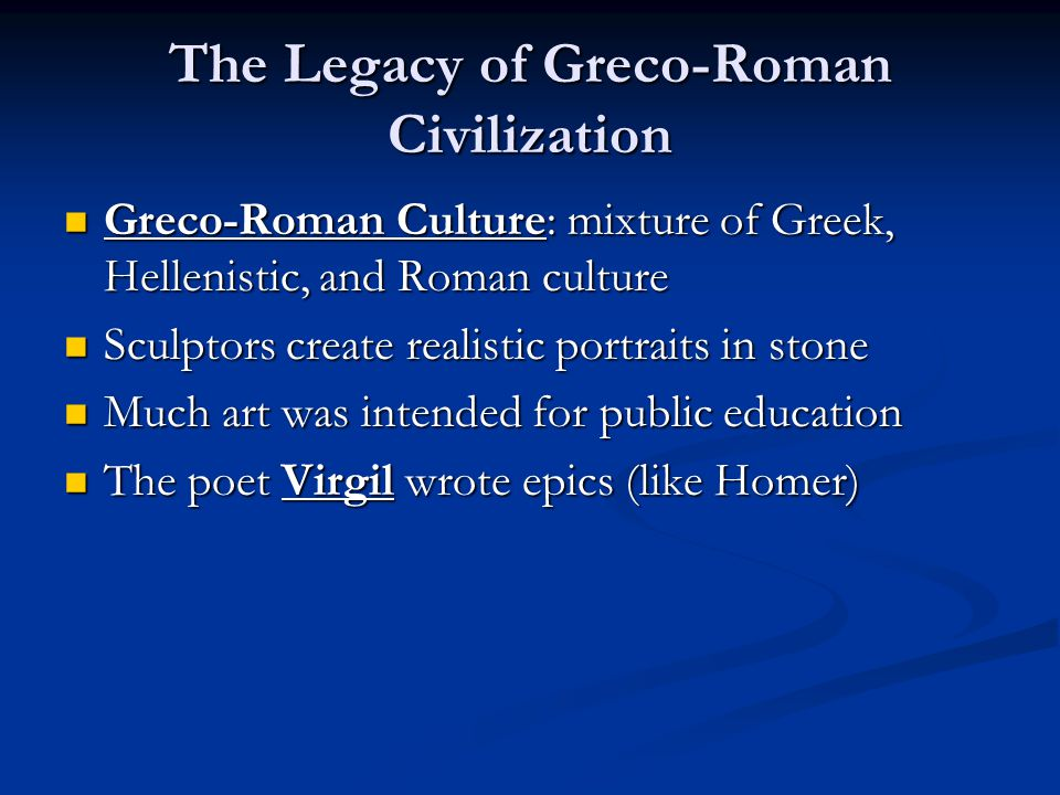 The Legacy of Greco-Roman Civilization Greco-Roman Culture: mixture of Greek, Hellenistic, and Roman culture Greco-Roman Culture: mixture of Greek, Hellenistic, and Roman culture Sculptors create realistic portraits in stone Sculptors create realistic portraits in stone Much art was intended for public education Much art was intended for public education The poet Virgil wrote epics (like Homer) The poet Virgil wrote epics (like Homer)