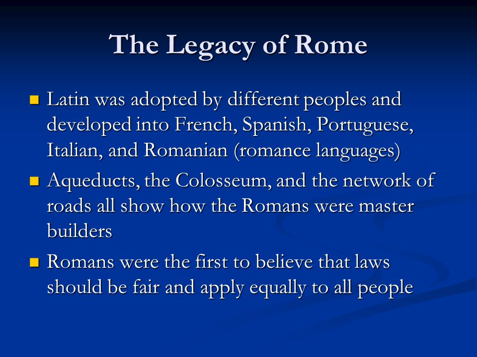 The Legacy of Rome Latin was adopted by different peoples and developed into French, Spanish, Portuguese, Italian, and Romanian (romance languages) Latin was adopted by different peoples and developed into French, Spanish, Portuguese, Italian, and Romanian (romance languages) Aqueducts, the Colosseum, and the network of roads all show how the Romans were master builders Aqueducts, the Colosseum, and the network of roads all show how the Romans were master builders Romans were the first to believe that laws should be fair and apply equally to all people Romans were the first to believe that laws should be fair and apply equally to all people