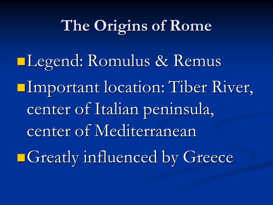 The Origins of Rome Legend: Romulus & Remus Legend: Romulus & Remus Important location: Tiber River, center of Italian peninsula, center of Mediterranean Important location: Tiber River, center of Italian peninsula, center of Mediterranean Greatly influenced by Greece Greatly influenced by Greece