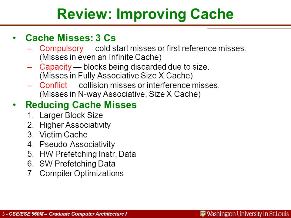 3 - CSE/ESE 560M – Graduate Computer Architecture I Review: Improving Cache Cache Misses: 3 Cs –Compulsory — cold start misses or first reference misses.