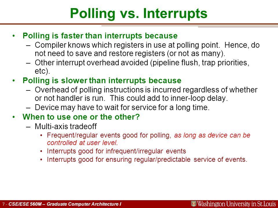 7 - CSE/ESE 560M – Graduate Computer Architecture I Polling vs. Interrupts Polling is faster than interrupts because –Compiler knows which registers i