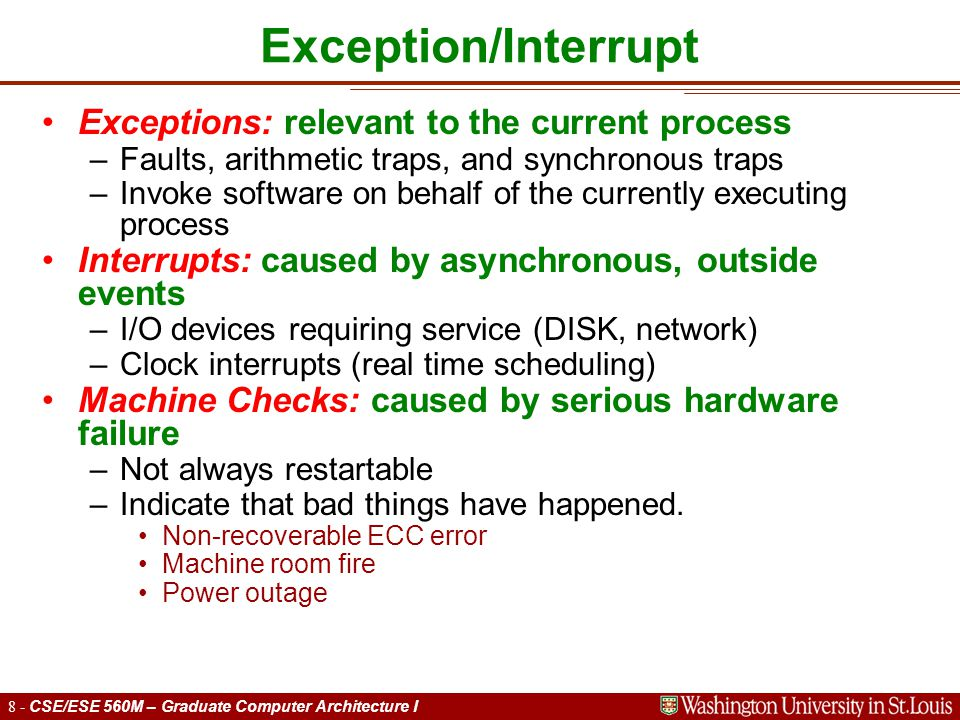 19 - CSE/ESE 560M – Graduate Computer Architecture I Approximations to precise interrupts Hardware has imprecise state at time of interrupt Exception handler must figure out how to find a precise PC at which to restart program.