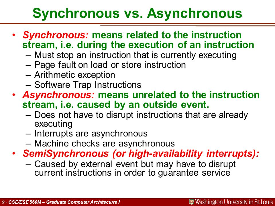 9 - CSE/ESE 560M – Graduate Computer Architecture I Synchronous vs. Asynchronous Synchronous: means related to the instruction stream, i.e. during the