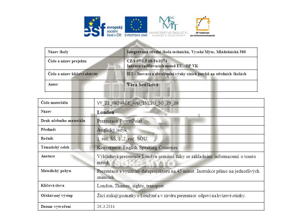 Název školyIntegrovaná střední škola technická, Vysoké Mýto, Mládežnická 380 Číslo a název projektuCZ.1.07/1.5.00/34.0374 Inovace vzdělávacích metod EU - OP VK Číslo a název klíčové aktivityII/2 – Inovace a zkvalitnění výuky cizích jazyků na středních školách Autor Věra Soušková Číslo materiálu VY_22_INOVACE_ANJ_1S1,2U_SO_29_28 Název London Druh učebního materiálu Prezentace PowerPoint Předmět Anglický jazyk Ročník 1.