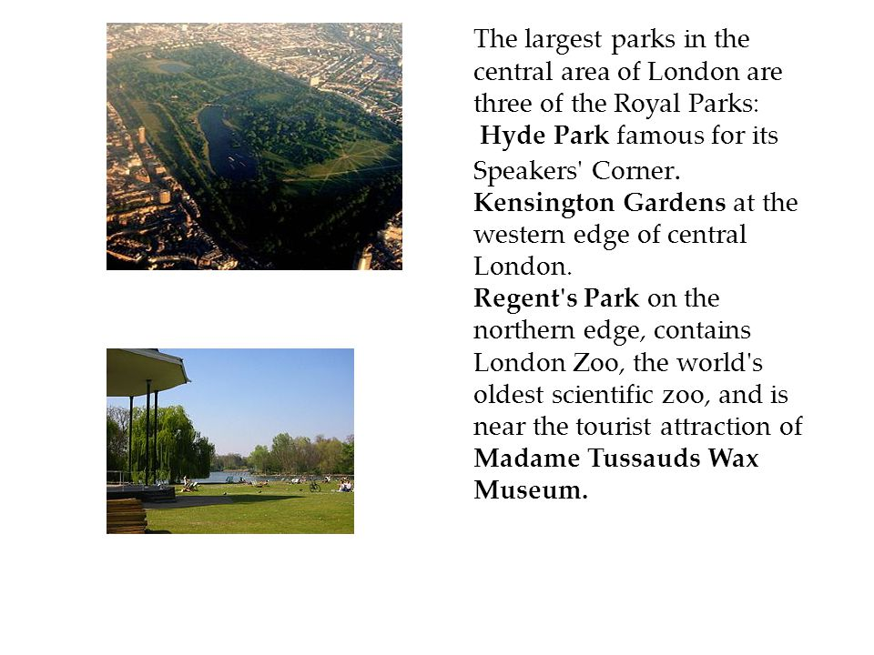 The largest parks in the central area of London are three of the Royal Parks: Hyde Park famous for its Speakers Corner.