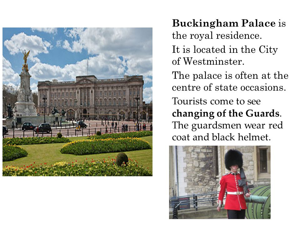 Buckingham Palace is the royal residence. It is located in the City of Westminster.