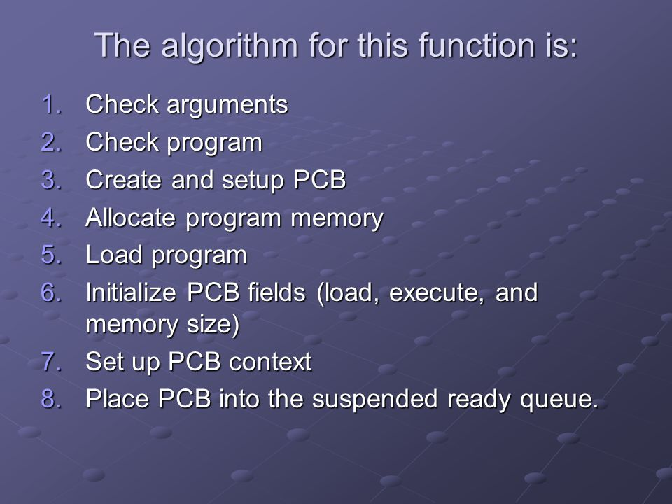The algorithm for this function is: 1.Check arguments 2.Check program 3.Create and setup PCB 4.Allocate program memory 5.Load program 6.Initialize PCB