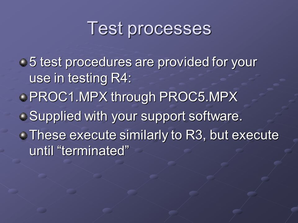 Test processes 5 test procedures are provided for your use in testing R4: PROC1.MPX through PROC5.MPX Supplied with your support software. These execu