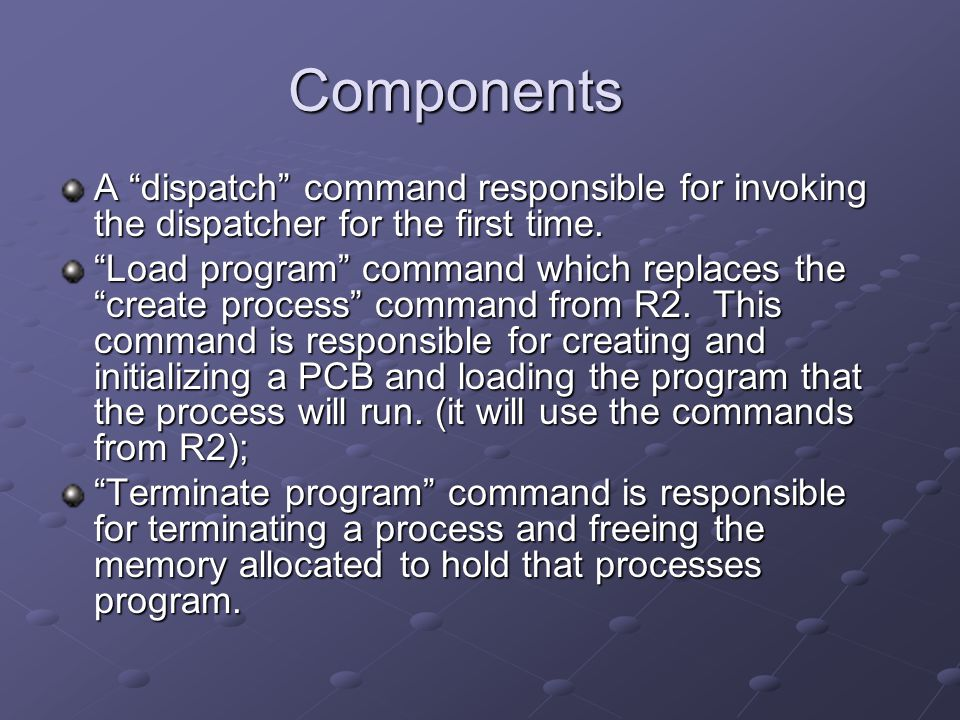 "Components A ""dispatch"" command responsible for invoking the dispatcher for the first time. ""Load program"" command which replaces the ""create process"""