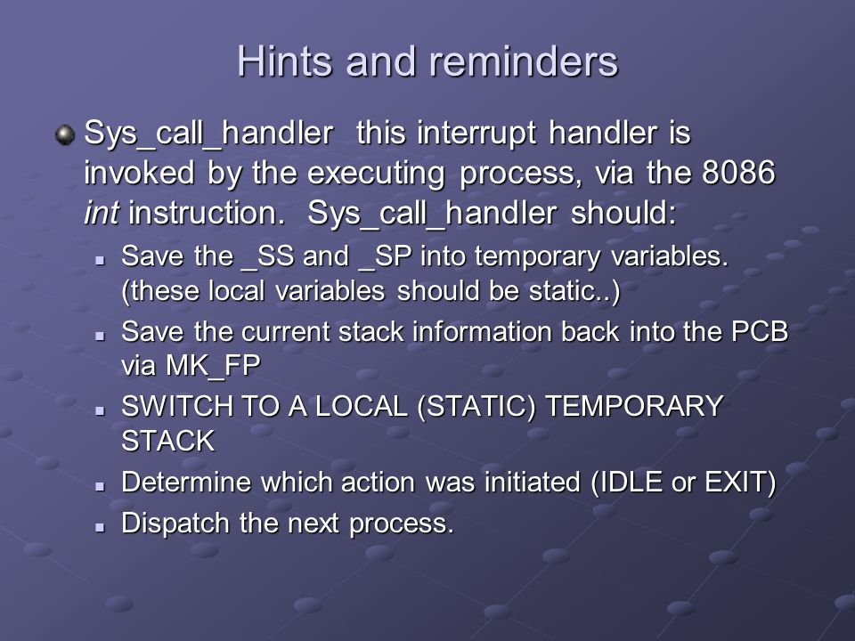 Hints and reminders Sys_call_handler this interrupt handler is invoked by the executing process, via the 8086 int instruction. Sys_call_handler should