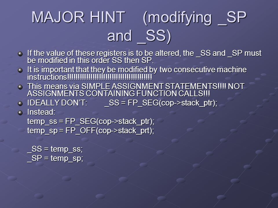 MAJOR HINT(modifying _SP and _SS) If the value of these registers is to be altered, the _SS and _SP must be modified in this order SS then SP. It is i
