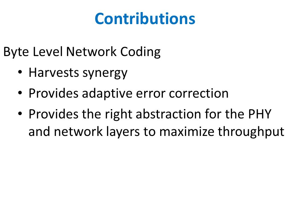 Contributions Byte Level Network Coding Harvests synergy Provides adaptive error correction Provides the right abstraction for the PHY and network layers to maximize throughput