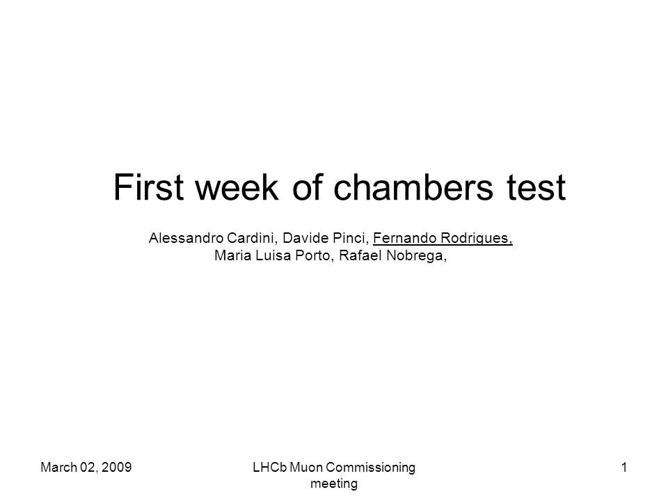 March 02, 2009LHCb Muon Commissioning meeting 1 First week of chambers test Alessandro Cardini, Davide Pinci, Fernando Rodrigues, Maria Luisa Porto, Rafael Nobrega,