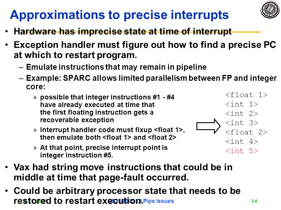 1/27/2005CS252S05 L4 Pipe Issues 15 Precise Exceptions in simple 5-stage pipeline: Exceptions may occur at different stages in pipeline (I.e.