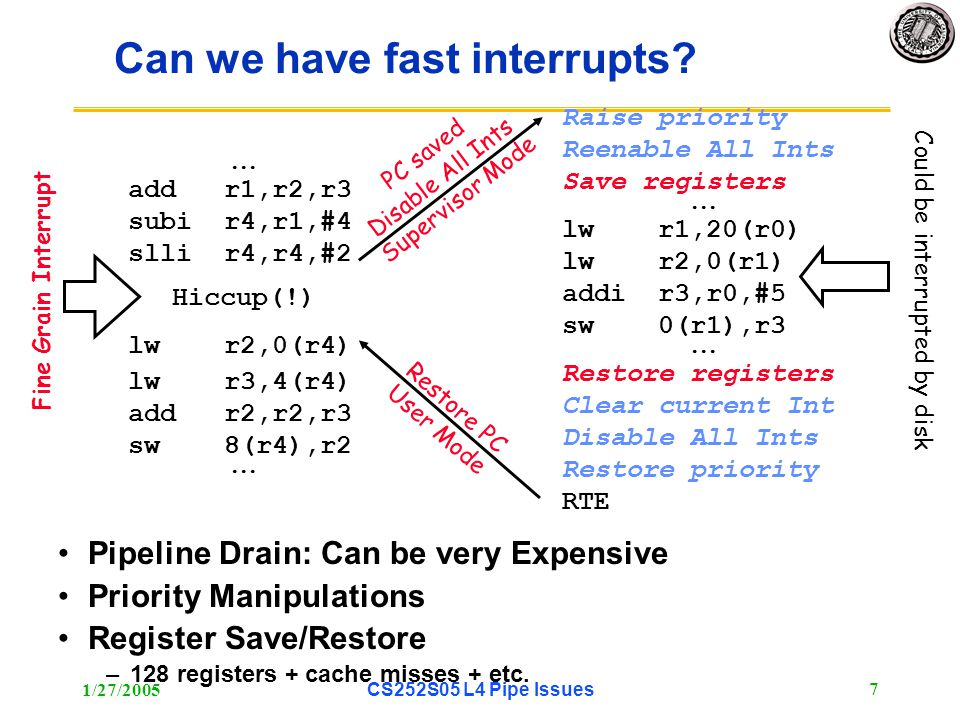 1/27/2005CS252S05 L4 Pipe Issues 8 SPARC (and RISC I) had register windows On interrupt or procedure call, simply switch to a different set of registers Really saves on interrupt overhead –Interrupts can happen at any point in the execution, so compiler cannot help with knowledge of live registers.