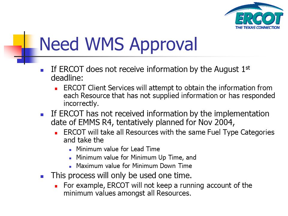 Need WMS Approval If ERCOT does not receive information by the August 1 st deadline: ERCOT Client Services will attempt to obtain the information from each Resource that has not supplied information or has responded incorrectly.