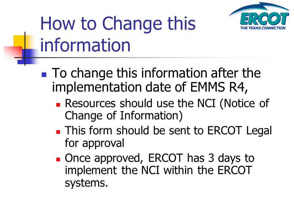 How to Change this information To change this information after the implementation date of EMMS R4, Resources should use the NCI (Notice of Change of Information) This form should be sent to ERCOT Legal for approval Once approved, ERCOT has 3 days to implement the NCI within the ERCOT systems.