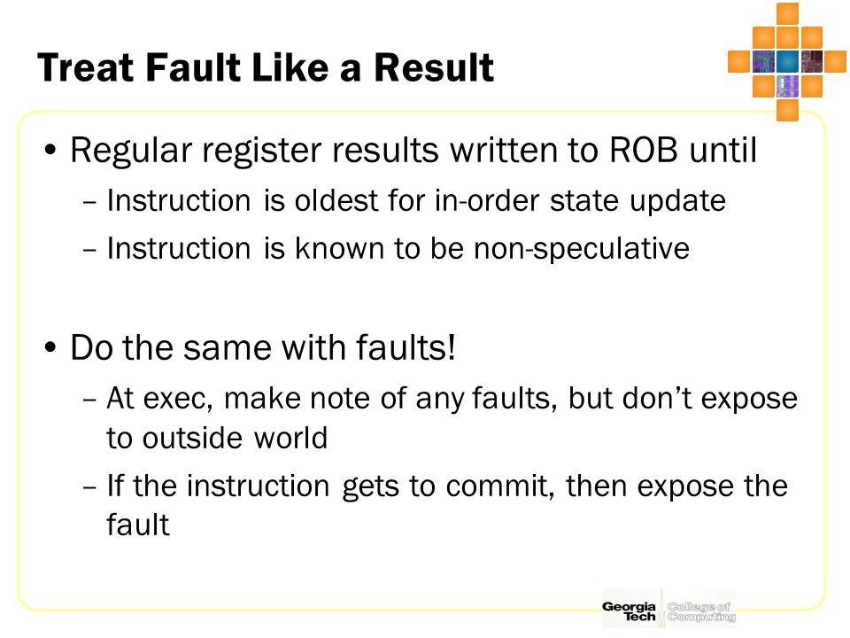 Treat Fault Like a Result Regular register results written to ROB until –Instruction is oldest for in-order state update –Instruction is known to be non-speculative Do the same with faults.